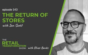 143: The Return Of Stores with Ian Scott - The Retail Transformation Show with Oliver Banks