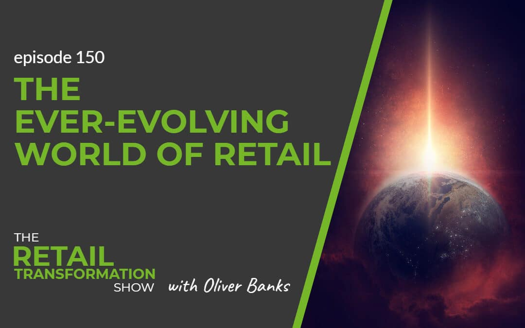 150: The Ever-Evolving World Of Retail - The Retail Transformation Show with Oliver Banks