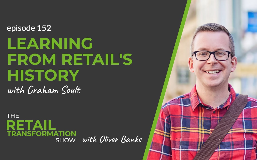 152: Learning From Retail's History with Graham Soult - The Retail Transformation Show with Oliver Banks